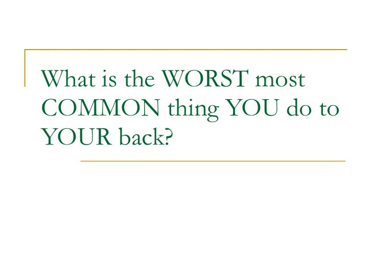 What is the WORST most COMMON thing YOU do to YOUR back?