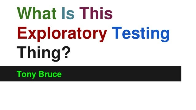 What Is This  Exploratory Testing  Thing?  Tony Bruce