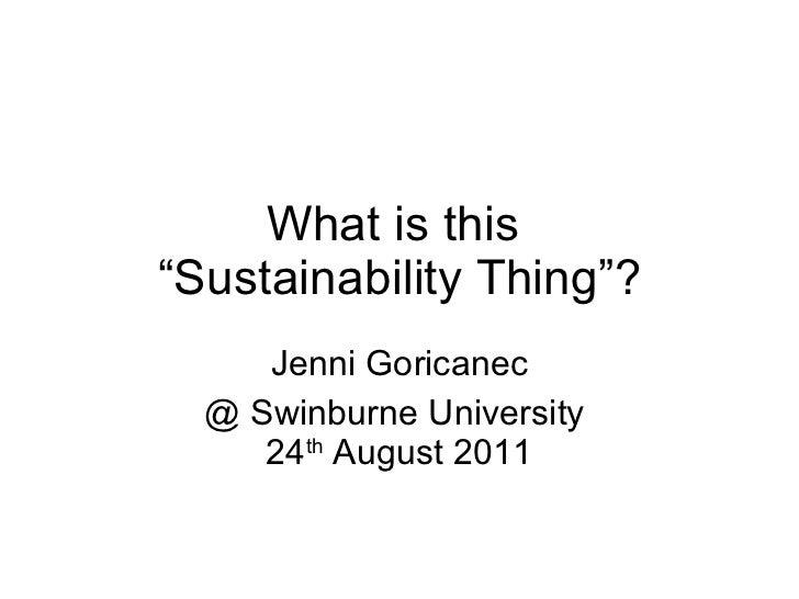 "What is this  ""Sustainability Thing""? Jenni Goricanec @ Swinburne University  24 th  August 2011"