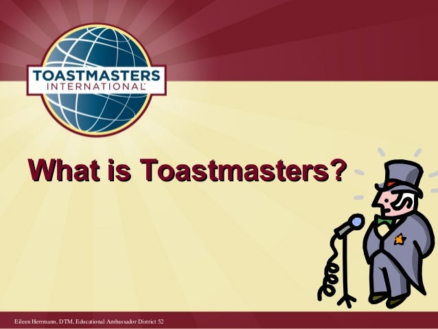 What is Toastmasters?What is Toastmasters? Eileen Herrmann, DTM, Educational Ambassador District 52