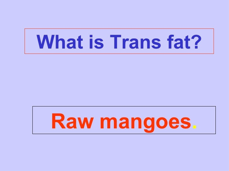 What is Trans fat? Raw mangoes .