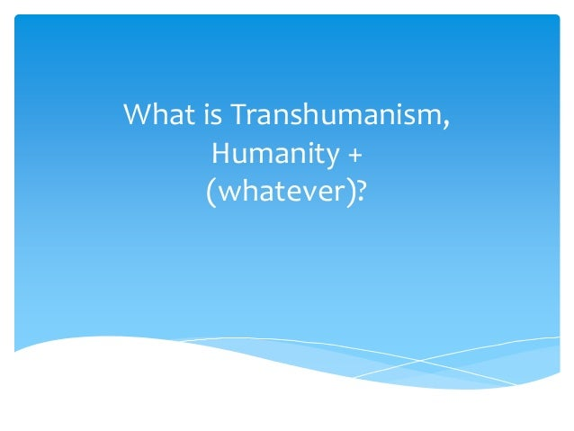 What is Transhumanism,      Humanity +     (whatever)?