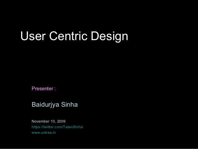 User Centric Design  Presenter :  Baidurjya Sinha  November 10, 2009  https://twitter.com/TatanSinha  www.uxtree.in