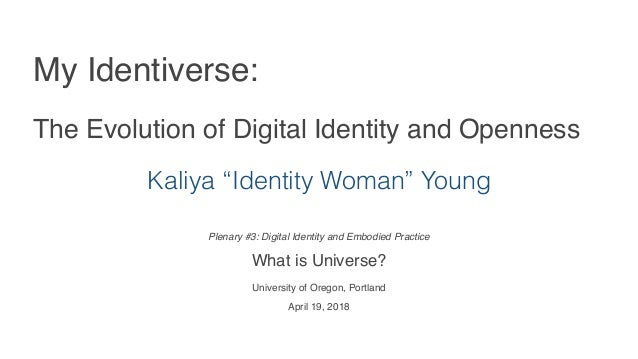Plenary #3: Digital Identity and Embodied Practice  What is Universe? University of Oregon, Portland April 19, 2018 My Ide...