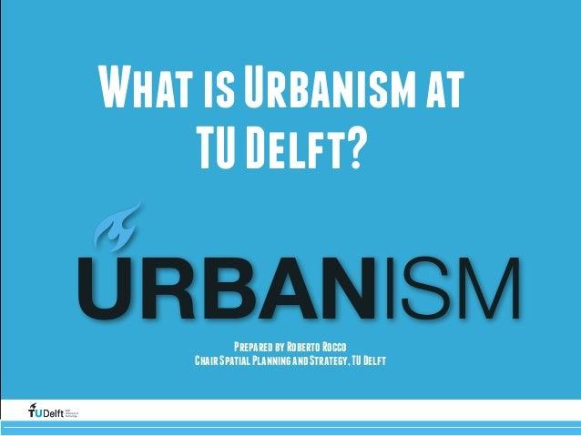 WhatisUrbanismat TUDelft? PreparedbyRobertoRocco ChairSpatialPlanningandStrategy,TUDelft Challenge(the(future URBANISM