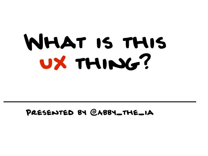 What is this UX thing?Presented by @Abby_the_ia