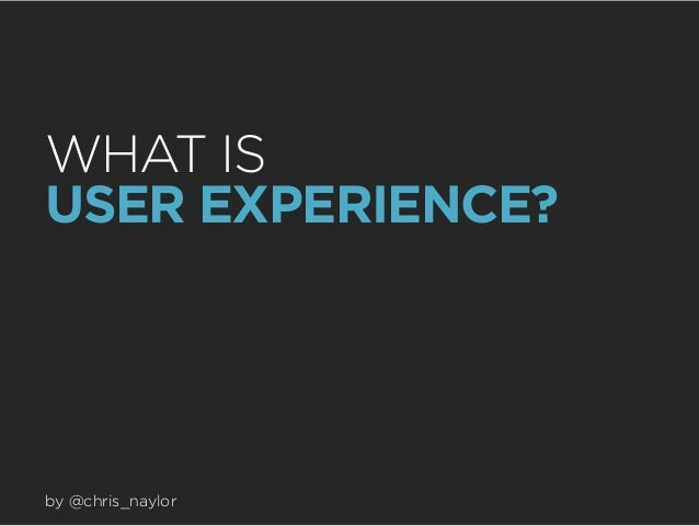 WHAT IS USER EXPERIENCE?  by @chris_naylor