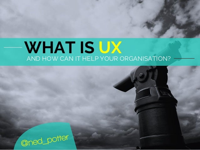 AND HOW CAN IT HELP YOUR ORGANISATION? WHAT IS UX