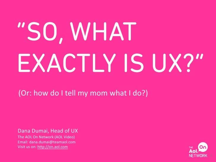 (Or: how do I tell my mom what I do?)Dana Dumai, Head of UXThe AOL On Network (AOL Video)Email: dana.dumai@teamaol.comVisi...