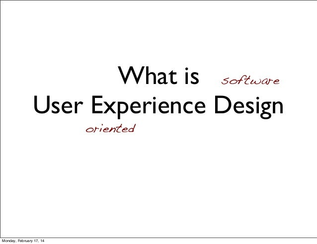 What is User Experience Design oriented software Monday, February 17, 14