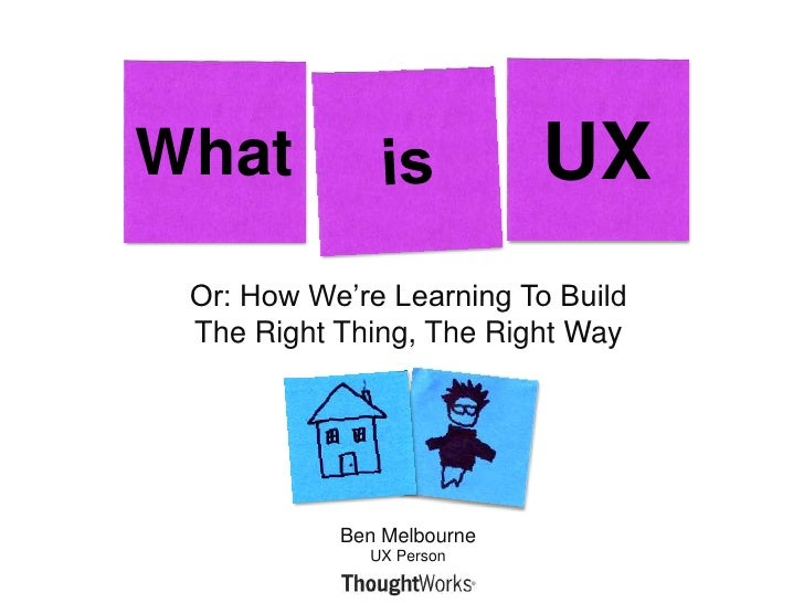 Or: How We're Learning To Build The Right Thing, The Right Way<br />What<br />is<br />UX<br />Ben MelbourneUX Person<br />