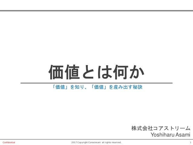 12017 Copyright Corestream all rights reserved.Confidential 価値とは何か 「価値」を知り、「価値」を産み出す秘訣 株式会社コアストリーム Yoshiharu Asami