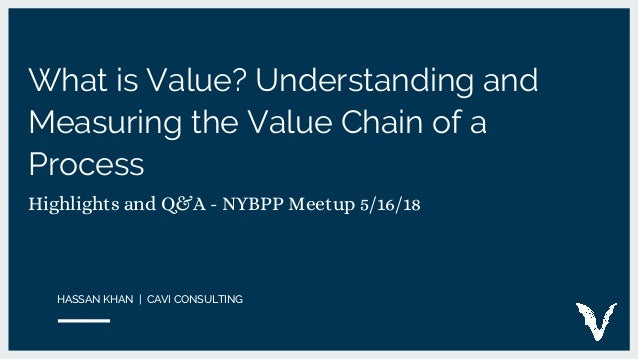 What is Value? Understanding and Measuring the Value Chain of a Process Highlights and Q&A - NYBPP Meetup 5/16/18 HASSAN K...