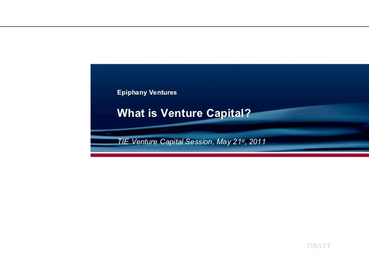 Epiphany Ventures TIE Venture Capital Session, May 21 st , 2011 What is Venture Capital?
