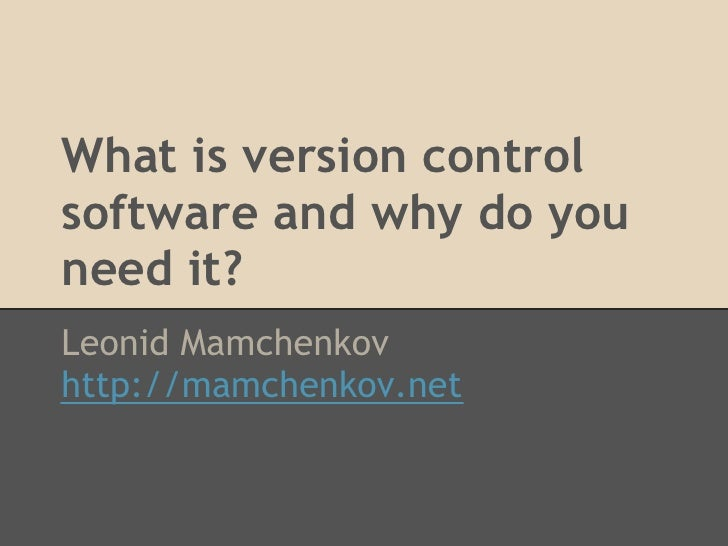 What is version controlsoftware and why do youneed it?Leonid Mamchenkovhttp://mamchenkov.net