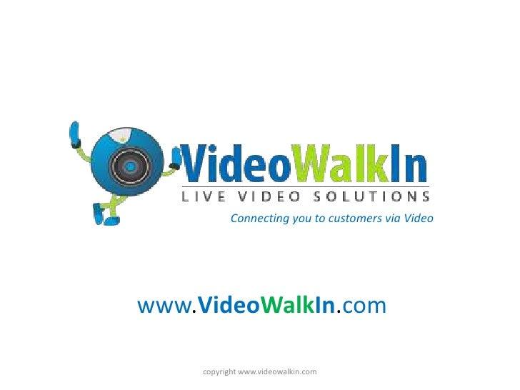 www.VideoWalkIn.com<br />copyright www.videowalkin.com<br />Connecting you to customers via Video<br />