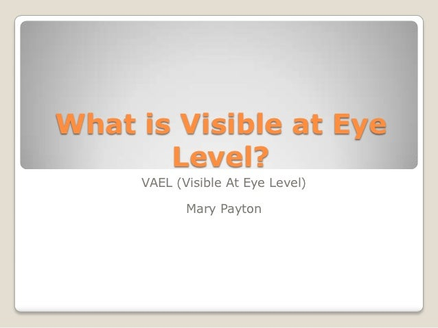 What is Visible at Eye       Level?     VAEL (Visible At Eye Level)            Mary Payton