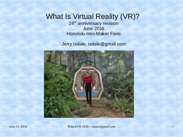 June 25, 2016 WhatIsVR 2016 - isdale@gmail.com 1 What Is Virtual Reality (VR)? 24rd anniversary revision June 2016 Honolul...