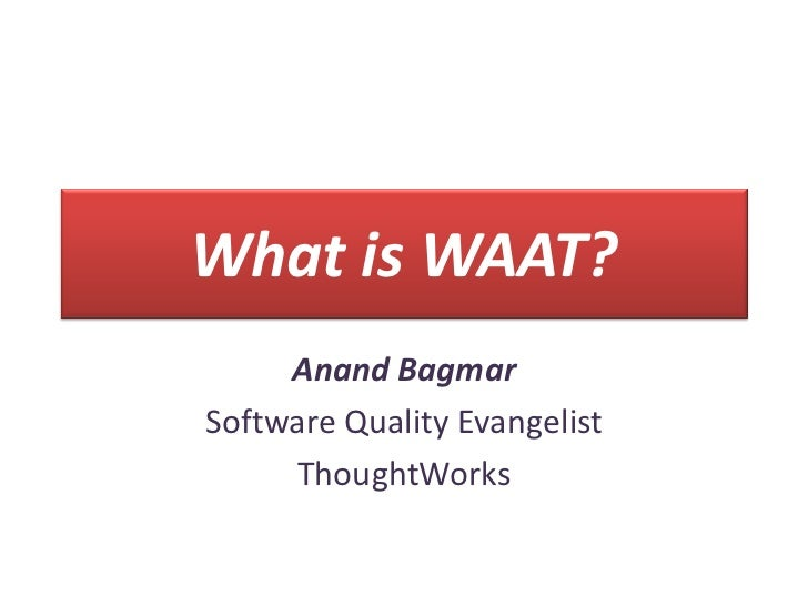 What is WAAT?     Anand BagmarSoftware Quality Evangelist     ThoughtWorks