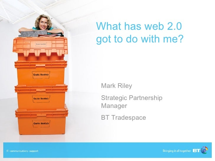 What has web 2.0 got to do with me? Mark Riley  Strategic Partnership Manager BT Tradespace