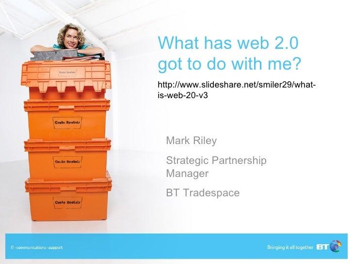 What has web 2.0 got to do with me? http://www.slideshare.net/smiler29/what- is-web-20-v3       Mark Riley   Strategic Par...