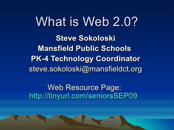 What is Web 2.0? Steve Sokoloski Mansfield Public Schools  PK-4 Technology Coordinator [email_address] Web Resource Page: ...