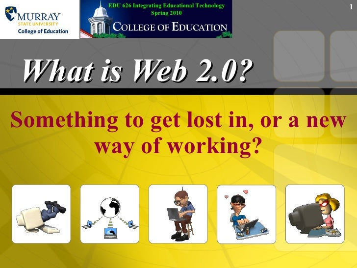 What is Web 2.0? Something to get lost in, or a new way of working? EDU 626 Integrating Educational Technology Spring 2010