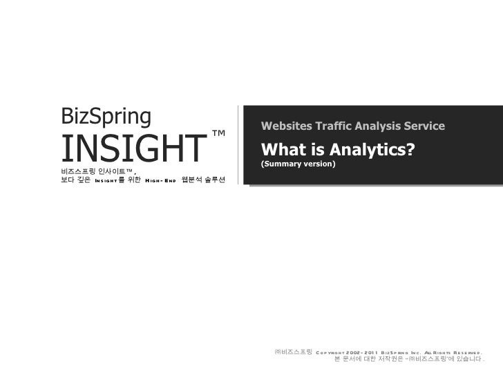 Websites Traffic Analysis Service What is Analytics? (Summary version) 비즈스프링 인사이트™ ,  보다 깊은  Insight 를 위한  High-End  웹분석 솔...