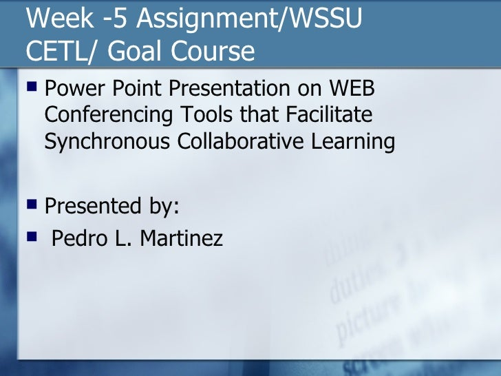 Week -5 Assignment/WSSU CETL/ Goal Course  <ul><li>Power Point Presentation on WEB Conferencing Tools that Facilitate Sync...