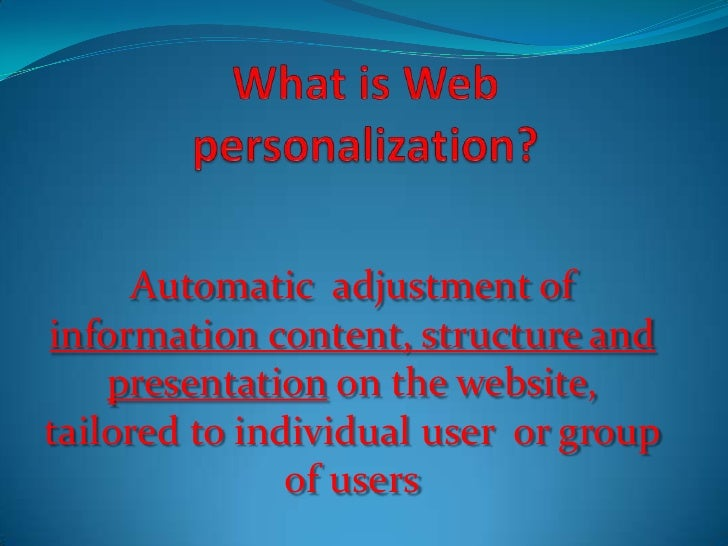 What is Web personalization?<br />Automatic  adjustment of information content, structure and presentation on the website,...