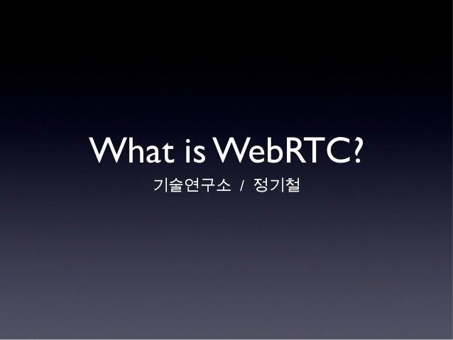 What is WebRTC?기술연구소 / 정기철