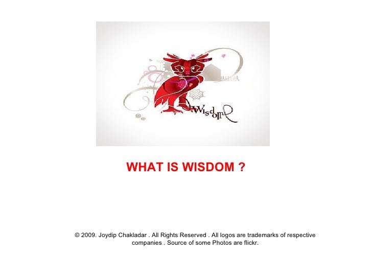 WHAT IS WISDOM ? © 2009. Joydip Chakladar . All Rights Reserved . All logos are trademarks of respective companies . Sourc...