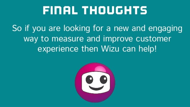 FINAL THOUGHTS So if you are looking for a new and engaging way to measure and improve customer experience then Wizu can h...