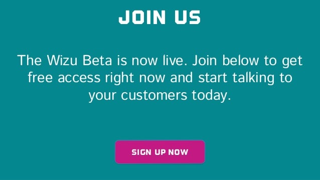 Join us Sign up now The Wizu Beta is now live. Join below to get free access right now and start talking to your customers...