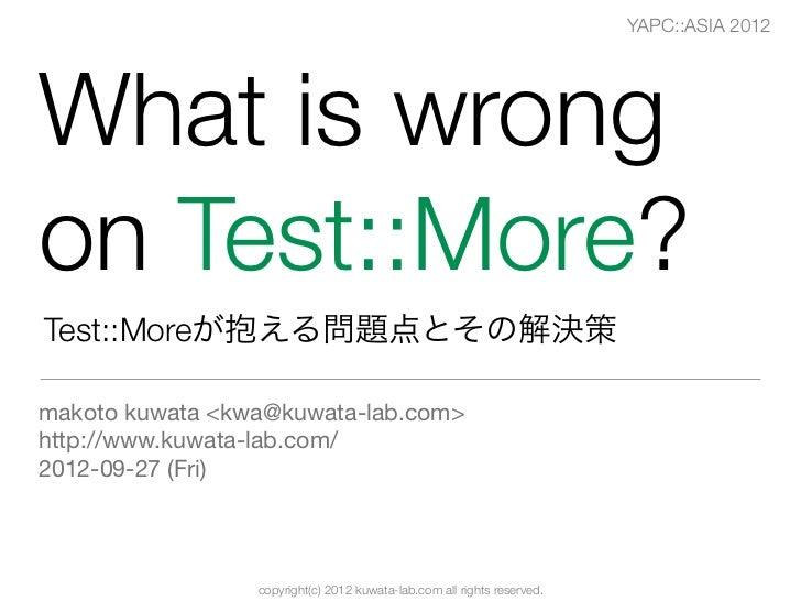 YAPC::ASIA 2012What is wrongon Test::More?Test::Moreが抱える問題点とその解決策makoto kuwata <kwa@kuwata-lab.com>http://www.kuwata-lab.c...