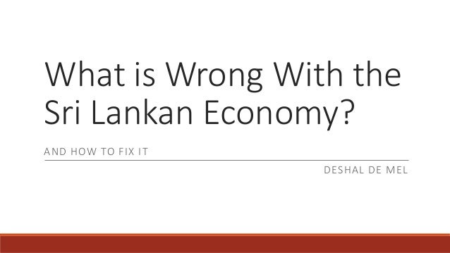 What is Wrong With the Sri Lankan Economy? AND HOW TO FIX IT DESHAL DE MEL