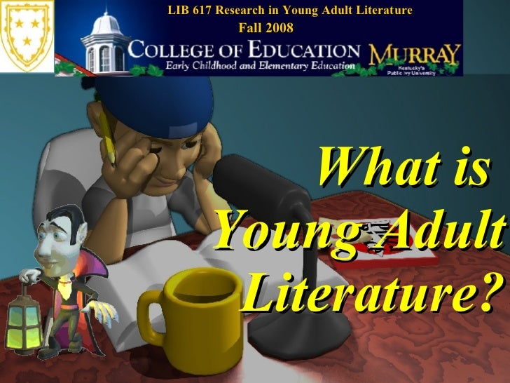 What is  Young Adult Literature? LIB 617 Research in Young Adult Literature Fall 2008
