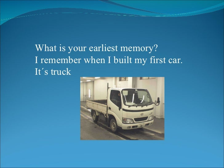 What is your earliest memory? I remember when I built my first car. It´s truck