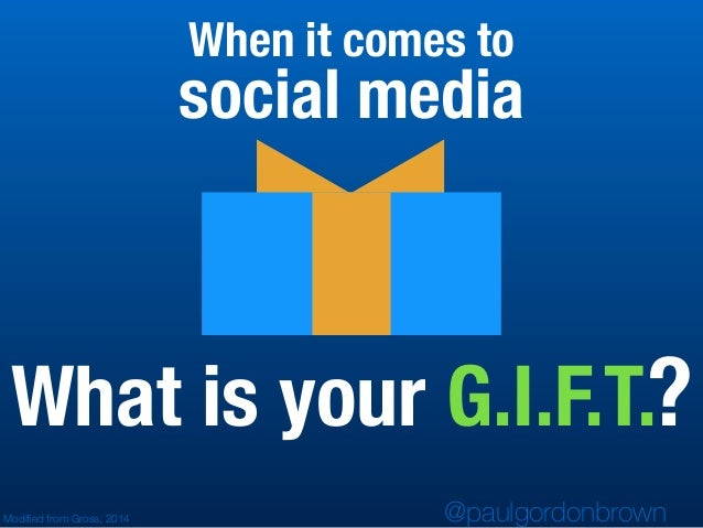 What is your G.I.F.T.? @paulgordonbrown social media Modified from Gross, 2014 When it comes to