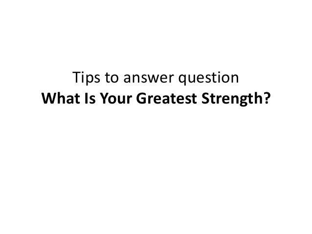 Tips to answer question What Is Your Greatest Strength?
