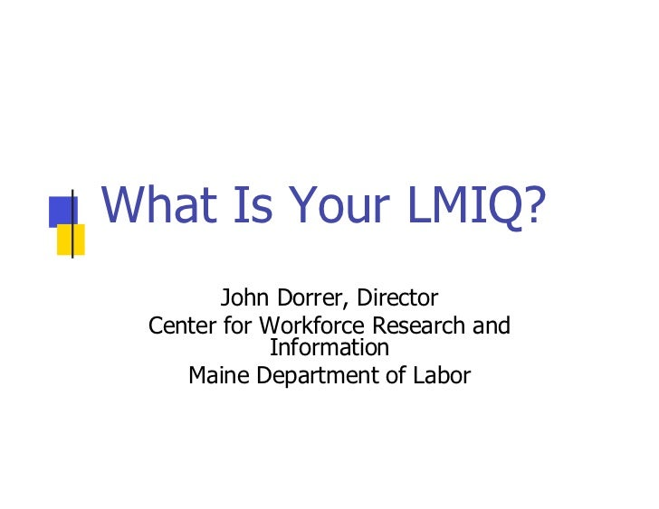 What Is Your LMIQ?         John Dorrer, Director  Center for Workforce Research and             Information     Maine Depa...