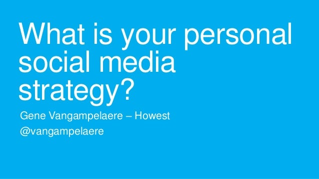 What is your personal social media strategy? Gene Vangampelaere – Howest @vangampelaere