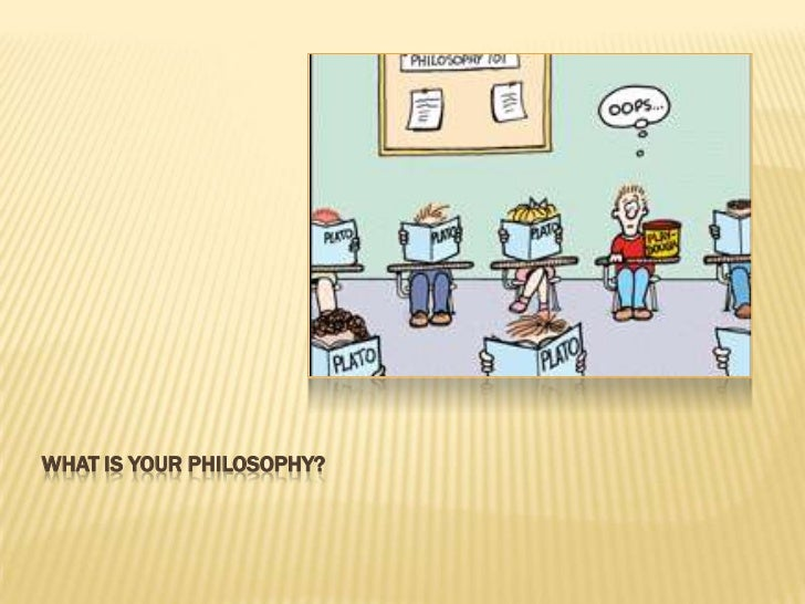 WHAT IS YOUR PHILOSOPHY?