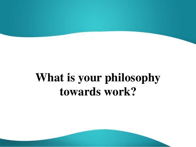 What is your philosophy towards work?