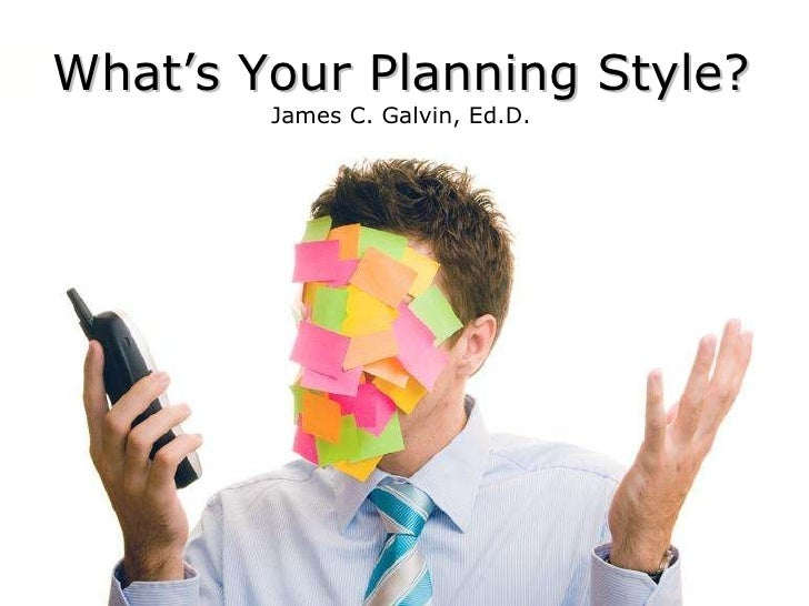 What's Your Planning Style? James C. Galvin, Ed.D.