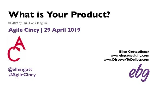 What is Your Product? Agile Cincy | 29 April 2019 © 2019 by EBG Consulting, Inc. Ellen Gottesdiener www.ebgconsulting.com ...