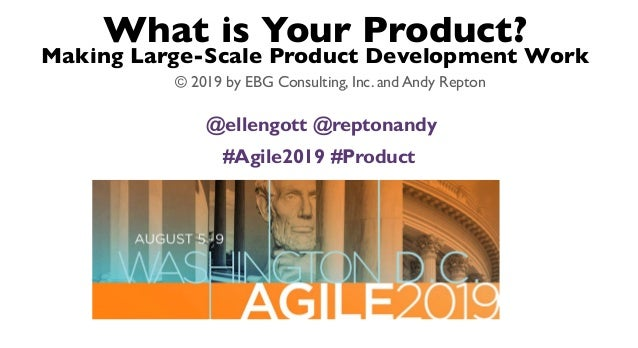 What is Your Product? Making Large-Scale Product Development Work © 2019 by EBG Consulting, Inc. and Andy Repton @ellengot...