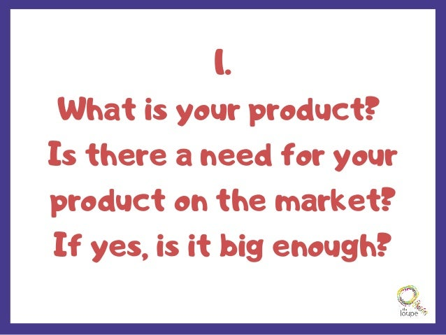 1. What is your product? Is there a need for your product on the market? If yes, is it big enough?