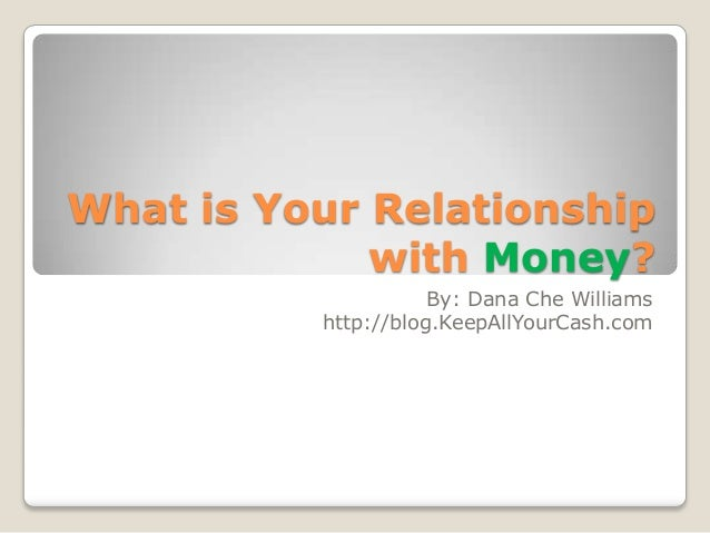 What is Your Relationship             with Money?                     By: Dana Che Williams          http://blog.KeepAllYo...