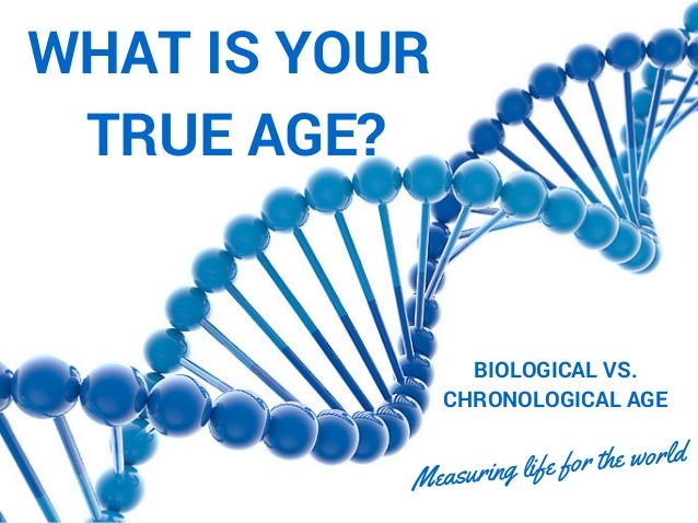 WHAT IS YOUR TRUE AGE? BIOLOGICAL VS. CHRONOLOGICAL AGE Measuring life for the world